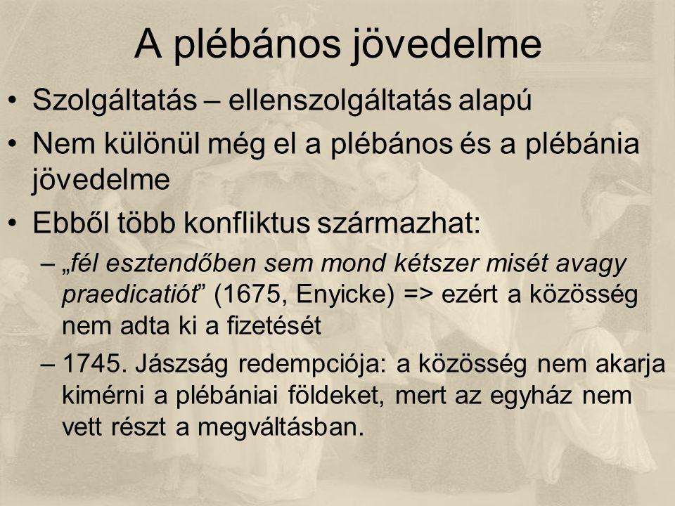 """A plébános jövedelme Szolgáltatás – ellenszolgáltatás alapú Nem különül még el a plébános és a plébánia jövedelme Ebből több konfliktus származhat: –""""fél esztendőben sem mond kétszer misét avagy praedicatiót (1675, Enyicke) => ezért a közösség nem adta ki a fizetését –1745."""