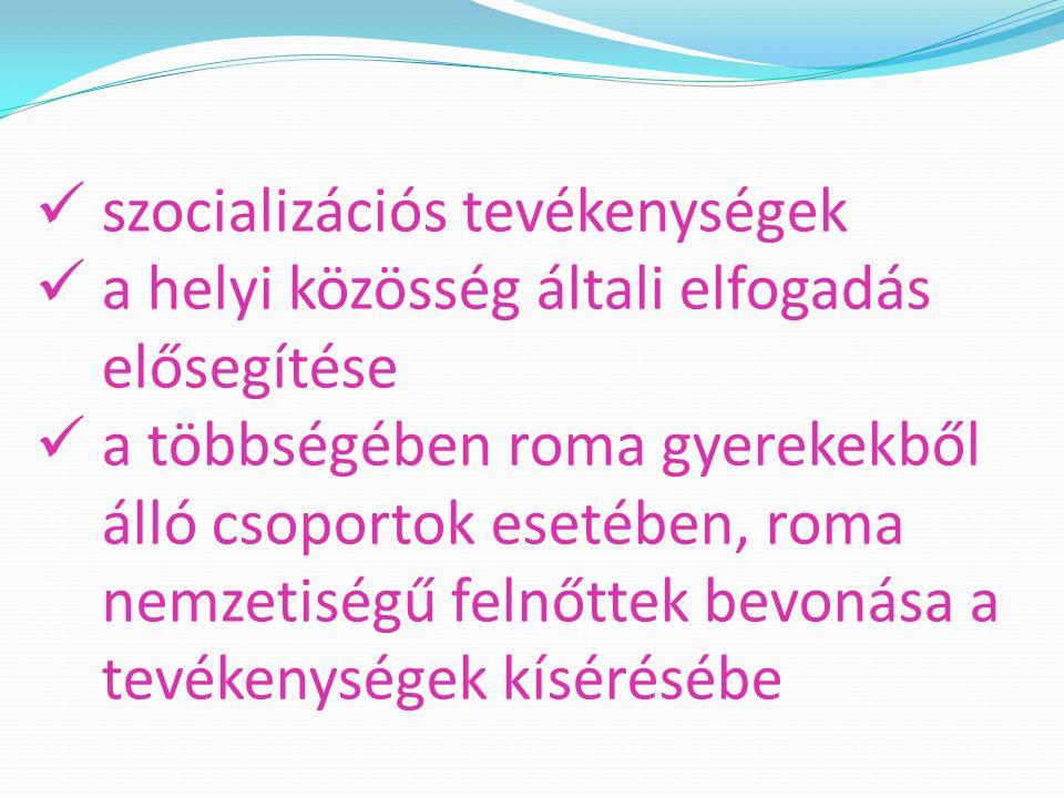 szocializációs tevékenységek a helyi közösség általi elfogadás elősegítése a többségében roma gyerekekből álló csoportok esetében, roma nemzetiségű felnőttek bevonása a tevékenységek kísérésébe