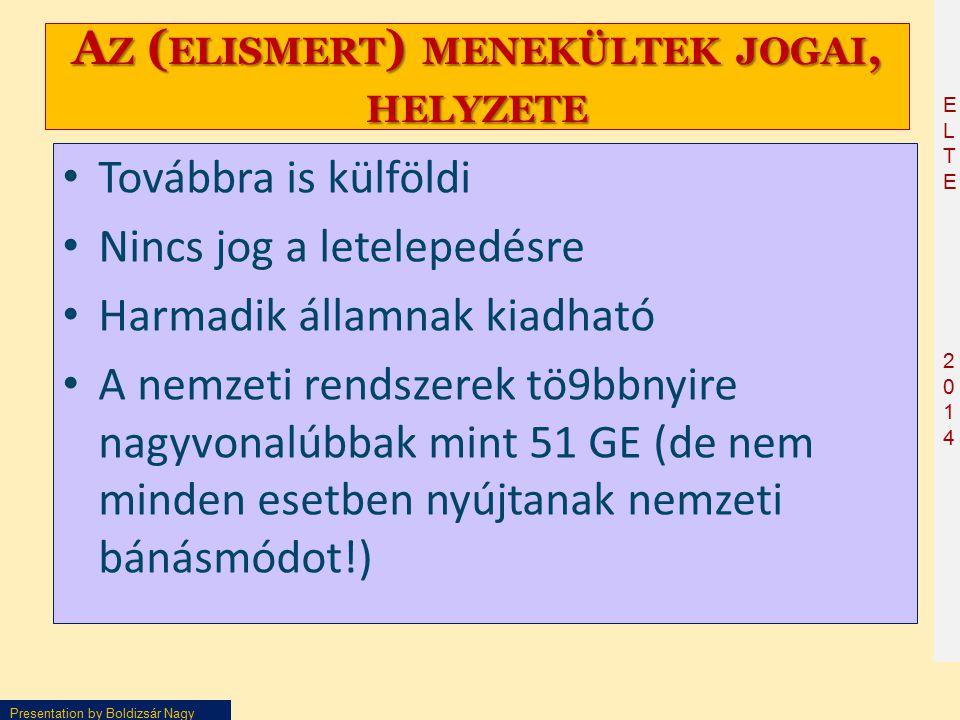 ELTE2014ELTE2014 Presentation by Boldizsár Nagy A Z ( ELISMERT ) MENEKÜLTEK JOGAI, HELYZETE Továbbra is külföldi Nincs jog a letelepedésre Harmadik államnak kiadható A nemzeti rendszerek tö9bbnyire nagyvonalúbbak mint 51 GE (de nem minden esetben nyújtanak nemzeti bánásmódot!)