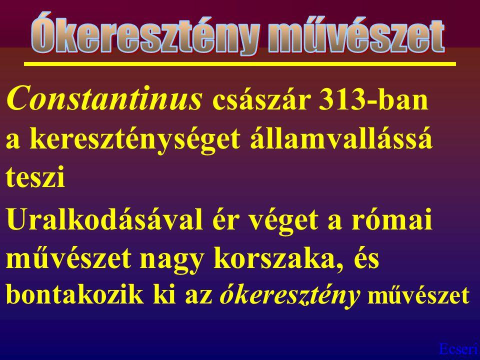 Ecseri Constantinus császár 313-ban a kereszténységet államvallássá teszi Uralkodásával ér véget a római művészet nagy korszaka, és bontakozik ki az ó