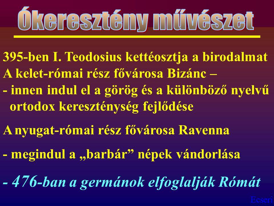 Ecseri 395-ben I. Teodosius kettéosztja a birodalmat A kelet-római rész fővárosa Bizánc – - innen indul el a görög és a különböző nyelvű ortodox keres