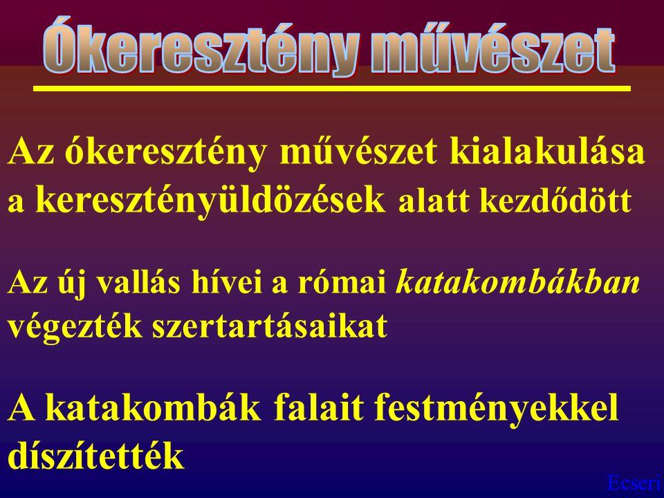 Ecseri Az ókeresztény művészet kialakulása a keresztényüldözések alatt kezdődött Az új vallás hívei a római katakombákban végezték szertartásaikat A k