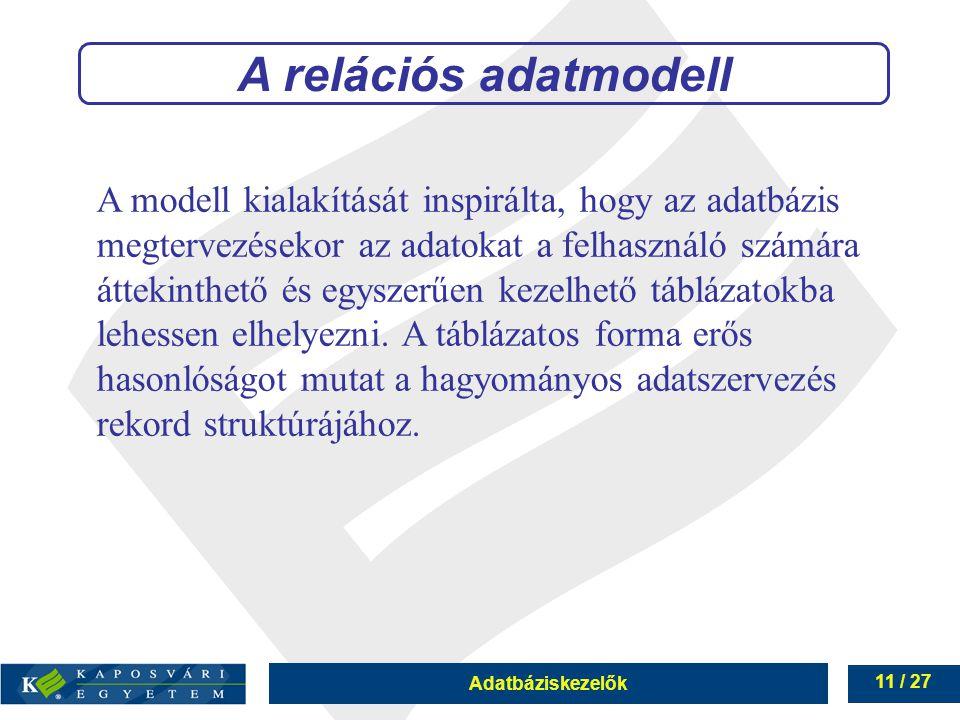 Adatbáziskezelők 11 / 27 A modell kialakítását inspirálta, hogy az adatbázis megtervezésekor az adatokat a felhasználó számára áttekinthető és egyszerűen kezelhető táblázatokba lehessen elhelyezni.