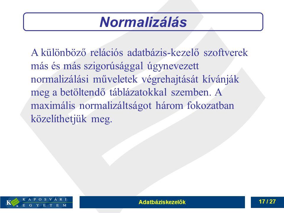 Adatbáziskezelők 17 / 27 Normalizálás A különböző relációs adatbázis-kezelő szoftverek más és más szigorúsággal úgynevezett normalizálási műveletek végrehajtását kívánják meg a betöltendő táblázatokkal szemben.