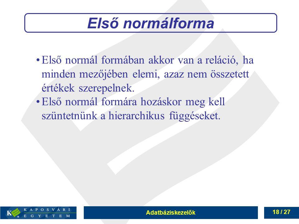Adatbáziskezelők 18 / 27 Első normálforma Első normál formában akkor van a reláció, ha minden mezőjében elemi, azaz nem összetett értékek szerepelnek.