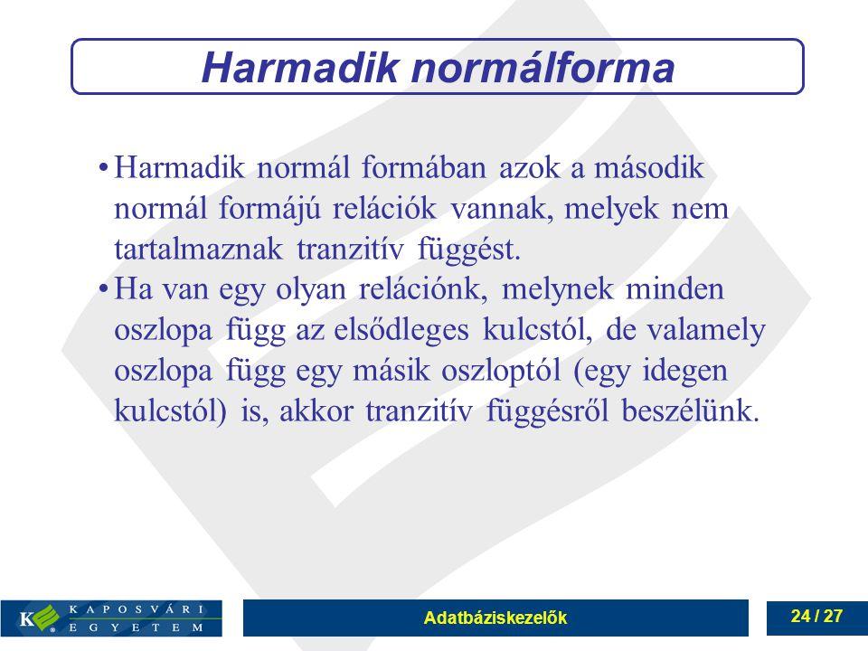 Adatbáziskezelők 24 / 27 Harmadik normálforma Harmadik normál formában azok a második normál formájú relációk vannak, melyek nem tartalmaznak tranzitív függést.