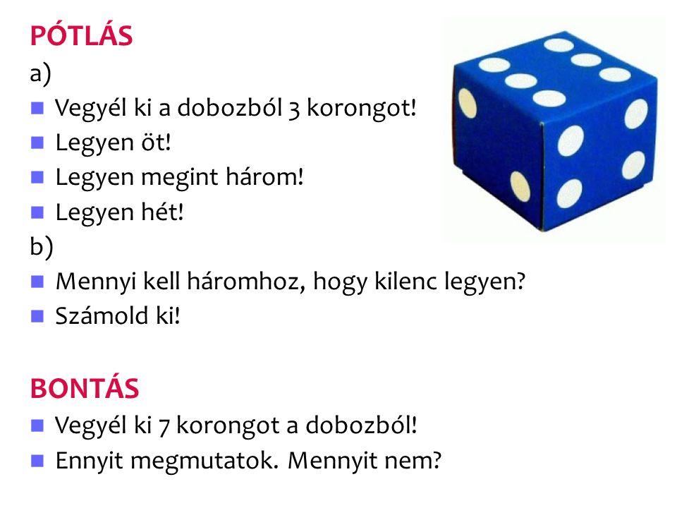 PÓTLÁS a) Vegyél ki a dobozból 3 korongot! Legyen öt! Legyen megint három! Legyen hét! b) Mennyi kell háromhoz, hogy kilenc legyen? Számold ki! BONTÁS