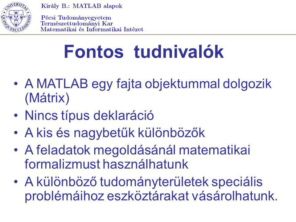 Fontos tudnivalók A MATLAB egy fajta objektummal dolgozik (Mátrix) Nincs típus deklaráció A kis és nagybetűk különbözők A feladatok megoldásánál matem