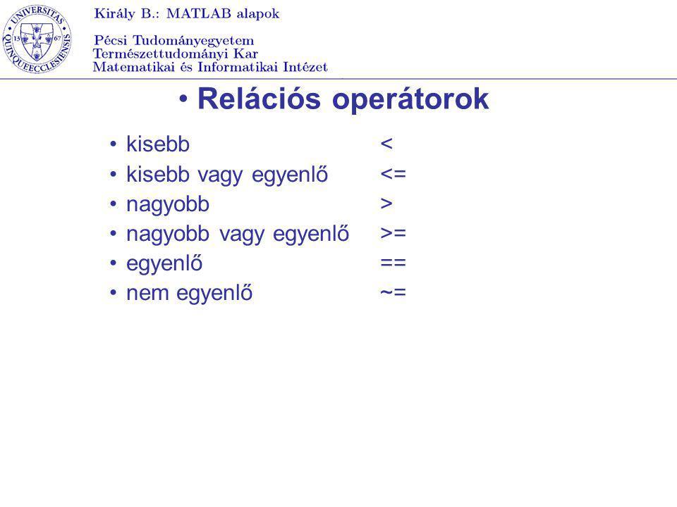 Relációs operátorok kisebb< kisebb vagy egyenlő<= nagyobb> nagyobb vagy egyenlő>= egyenlő== nem egyenlő ~=