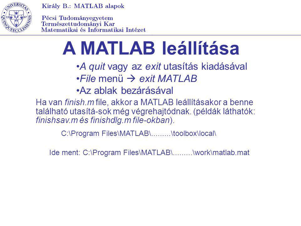 A MATLAB leállítása A quit vagy az exit utasítás kiadásával File menü  exit MATLAB Az ablak bezárásával Ha van finish.m file, akkor a MATLAB leállítá