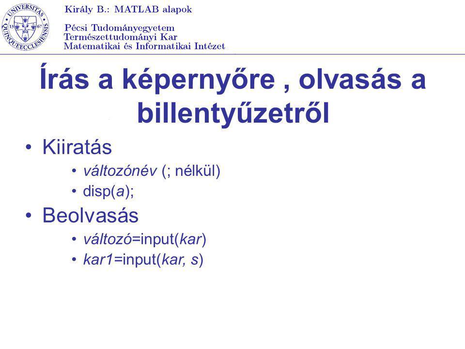 Írás a képernyőre, olvasás a billentyűzetről Kiiratás változónév (; nélkül) disp(a); Beolvasás változó=input(kar) kar1=input(kar, s)