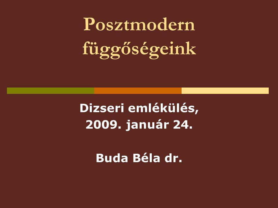 Posztmodern függőségeink Dizseri emlékülés, 2009. január 24. Buda Béla dr.