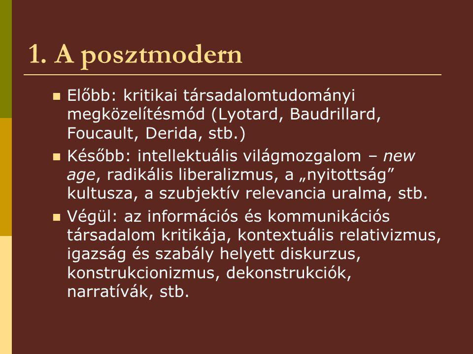 1. A posztmodern Előbb: kritikai társadalomtudományi megközelítésmód (Lyotard, Baudrillard, Foucault, Derida, stb.) Később: intellektuális világmozgal