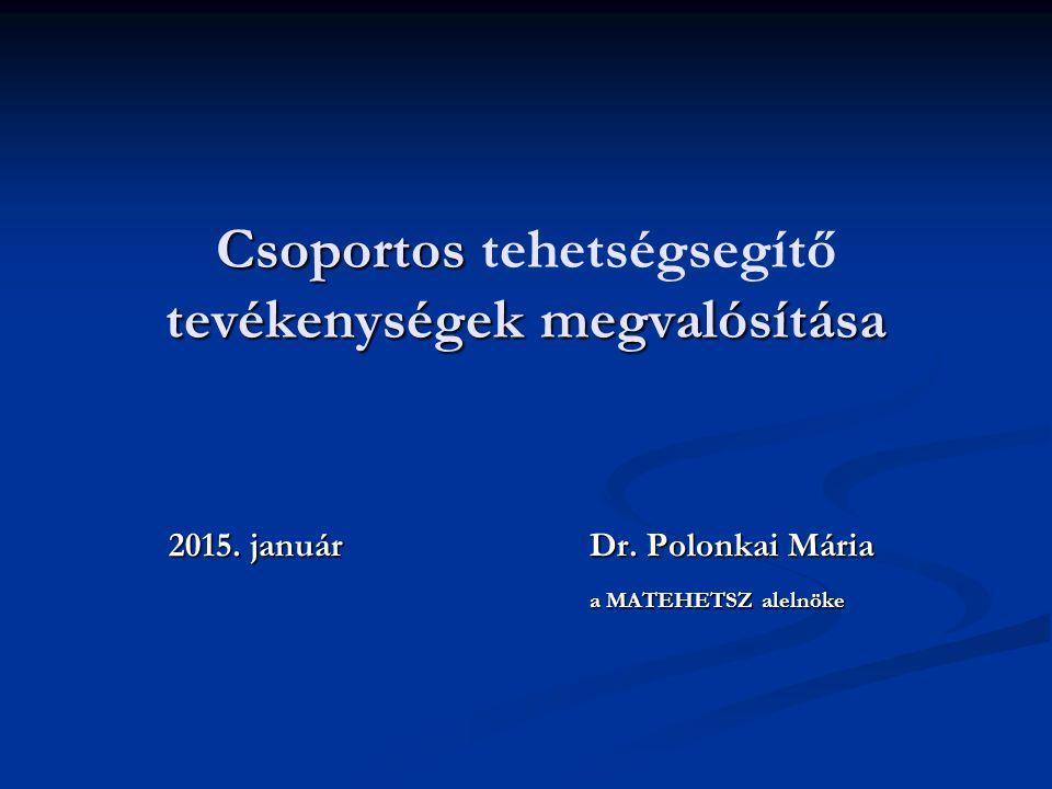 Csoportos tevékenységek megvalósítása Csoportos tehetségsegítő tevékenységek megvalósítása 2015. januárDr. Polonkai Mária a MATEHETSZ alelnöke a MATEH