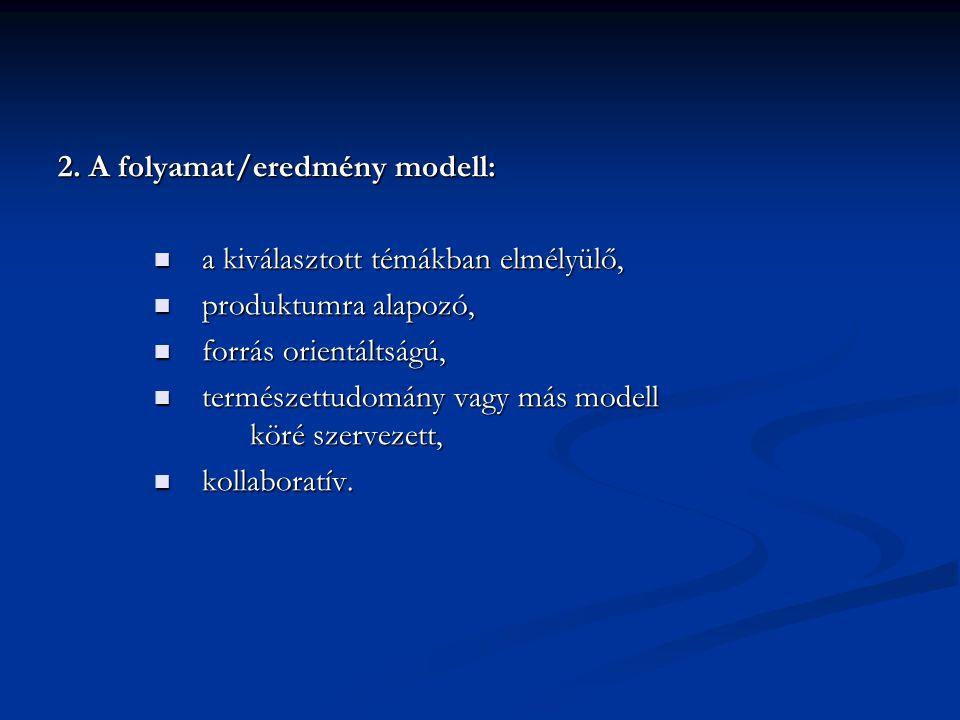 2. A folyamat/eredmény modell: a kiválasztott témákban elmélyülő, a kiválasztott témákban elmélyülő, produktumra alapozó, produktumra alapozó, forrás