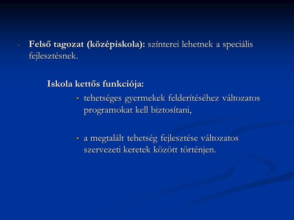 - Felső tagozat (középiskola): színterei lehetnek a speciális fejlesztésnek. Iskola kettős funkciója: tehetséges gyermekek felderítéséhez változatos p