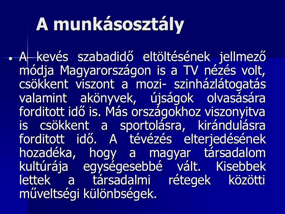A munkásosztály  A kevés szabadidő eltöltésének jellmező módja Magyarországon is a TV nézés volt, csökkent viszont a mozi- szinházlátogatás valamint akönyvek, újságok olvasására forditott idő is.