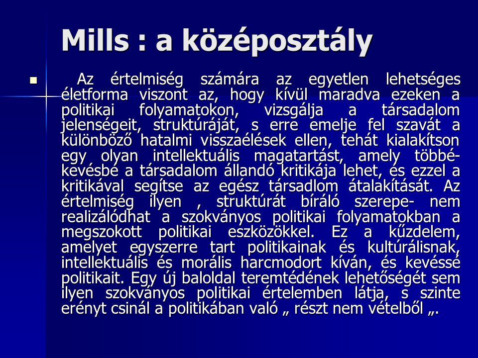 Mills : a középosztály Az értelmiség számára az egyetlen lehetséges életforma viszont az, hogy kívül maradva ezeken a politikai folyamatokon, vizsgálja a társadalom jelenségeit, struktúráját, s erre emelje fel szavát a különböző hatalmi visszaélések ellen, tehát kialakítson egy olyan intellektuális magatartást, amely többé- kevésbé a társadalom állandó kritikája lehet, és ezzel a kritikával segítse az egész társadlom átalakítását.