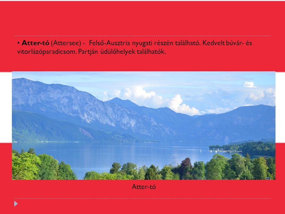 Atter-tó (Attersee) - Felső-Ausztria nyugati részén található. Kedvelt búvár- és vitorlázóparadicsom. Partján üdülőhelyek találhatók. Atter-tó