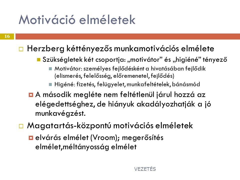 """Motiváció elméletek VEZETÉS 16  Herzberg kéttényezős munkamotivációs elmélete Szükségletek két csoportja: """"motivátor és """"higiéné tényező Motivátor: személyes fejlődésként a hivatásában fejlődik (elismerés, felelősség, előremenetel, fejlődés) Higéné: fizetés, felügyelet, munkafeltételek, bánásmód  A második megléte nem feltétlenül járul hozzá az elégedettséghez, de hiányuk akadályozhatják a jó munkavégzést."""
