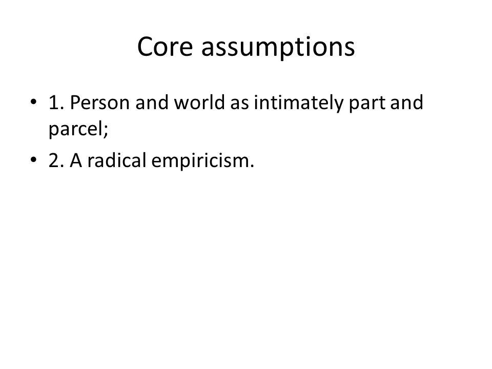 Core assumptions 1. Person and world as intimately part and parcel; 2. A radical empiricism.