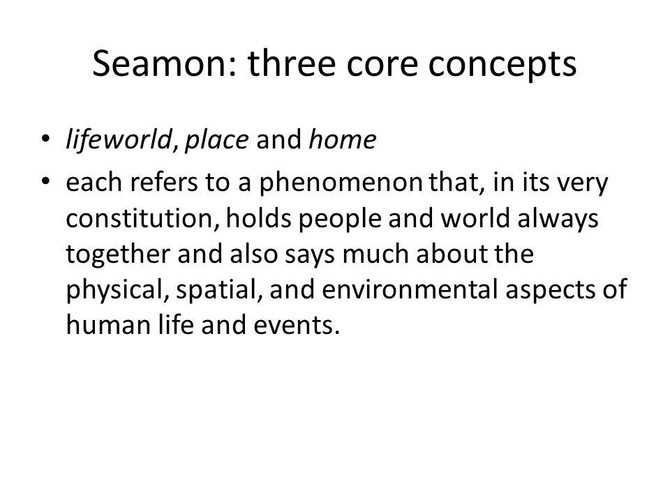 Seamon: three core concepts lifeworld, place and home each refers to a phenomenon that, in its very constitution, holds people and world always together and also says much about the physical, spatial, and environmental aspects of human life and events.