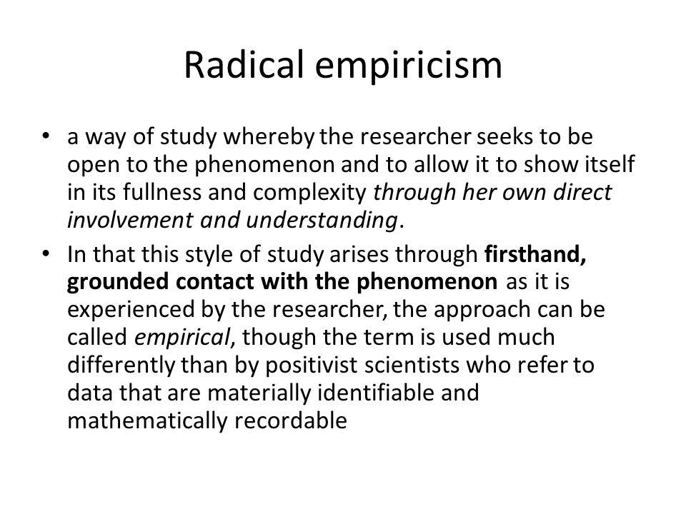 Radical empiricism a way of study whereby the researcher seeks to be open to the phenomenon and to allow it to show itself in its fullness and complexity through her own direct involvement and understanding.