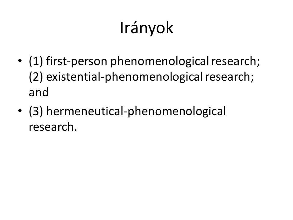 Irányok (1) first-person phenomenological research; (2) existential-phenomenological research; and (3) hermeneutical-phenomenological research.