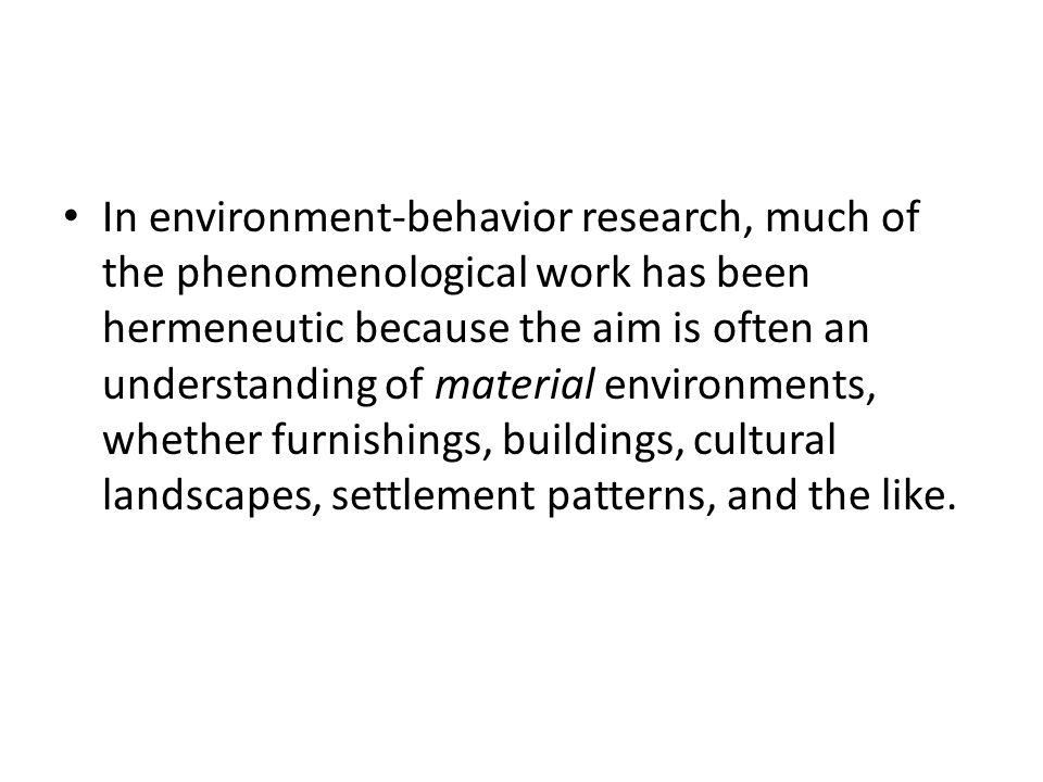In environment-behavior research, much of the phenomenological work has been hermeneutic because the aim is often an understanding of material environments, whether furnishings, buildings, cultural landscapes, settlement patterns, and the like.
