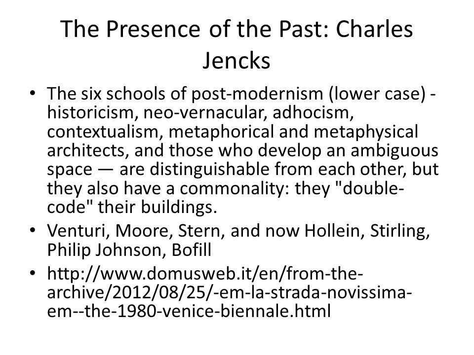 The Presence of the Past: Charles Jencks The six schools of post-modernism (lower case) - historicism, neo-vernacular, adhocism, contextualism, metaphorical and metaphysical architects, and those who develop an ambiguous space — are distinguishable from each other, but they also have a commonality: they double- code their buildings.