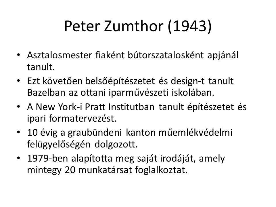 Peter Zumthor (1943) Asztalosmester fiaként bútorszatalosként apjánál tanult. Ezt követően belsőépítészetet és design-t tanult Bazelban az ottani ipar