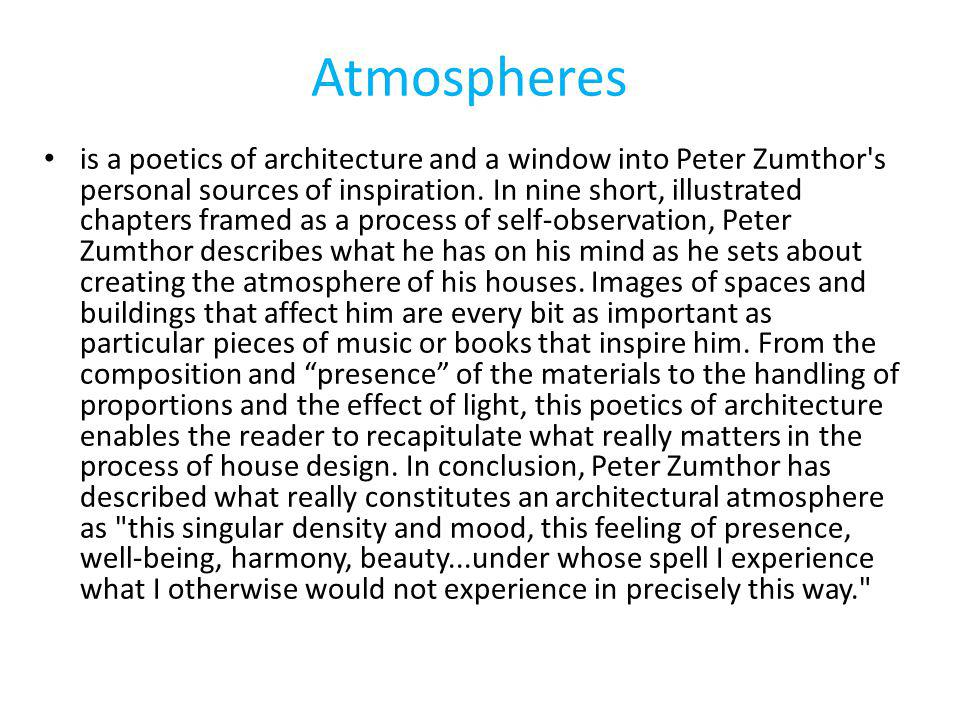 Atmospheres is a poetics of architecture and a window into Peter Zumthor s personal sources of inspiration.