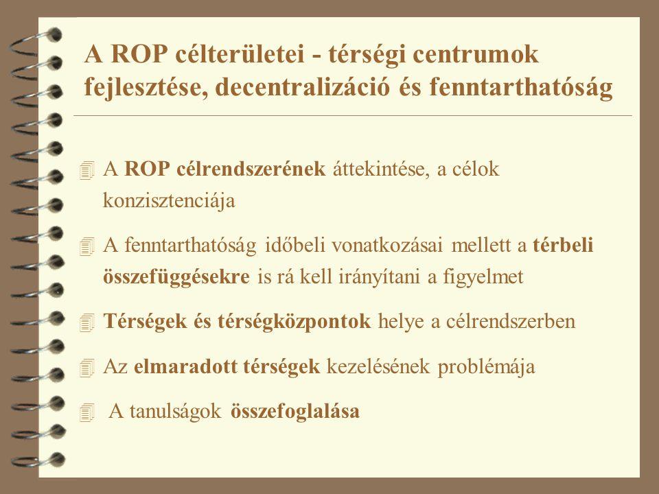 A ROP célterületei - térségi centrumok fejlesztése, decentralizáció és fenntarthatóság 4 A ROP célrendszerének áttekintése, a célok konzisztenciája 4 A fenntarthatóság időbeli vonatkozásai mellett a térbeli összefüggésekre is rá kell irányítani a figyelmet 4 Térségek és térségközpontok helye a célrendszerben 4 Az elmaradott térségek kezelésének problémája 4 A tanulságok összefoglalása