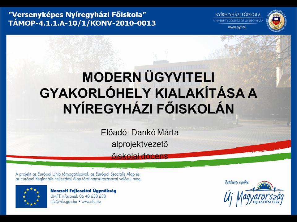 MODERN ÜGYVITELI GYAKORLÓHELY KIALAKÍTÁSA A NYÍREGYHÁZI FŐISKOLÁN Előadó: Dankó Márta alprojektvezető őiskolai docens