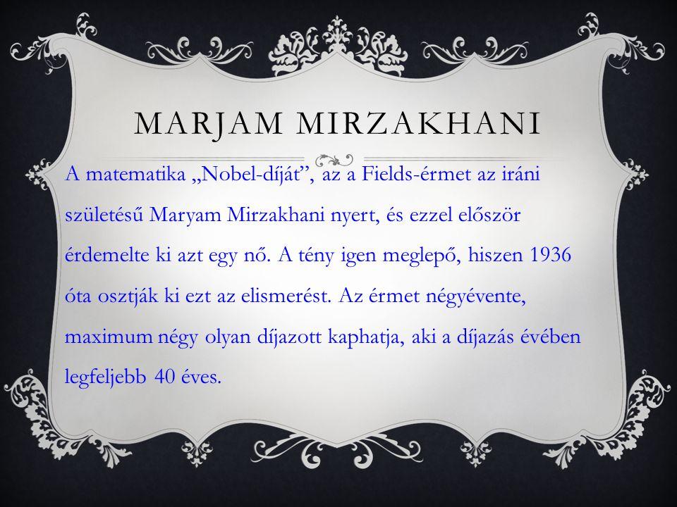 MARJAM MIRZAKHANI Maryam Mirzakhani először középiskolásként vonta magára a világ figyelmét, amikor 1994-ben és 1995-ben is (első iráni diákként) maximális pontszámot ért el a Nemzetközi Matematikai Olimpián.