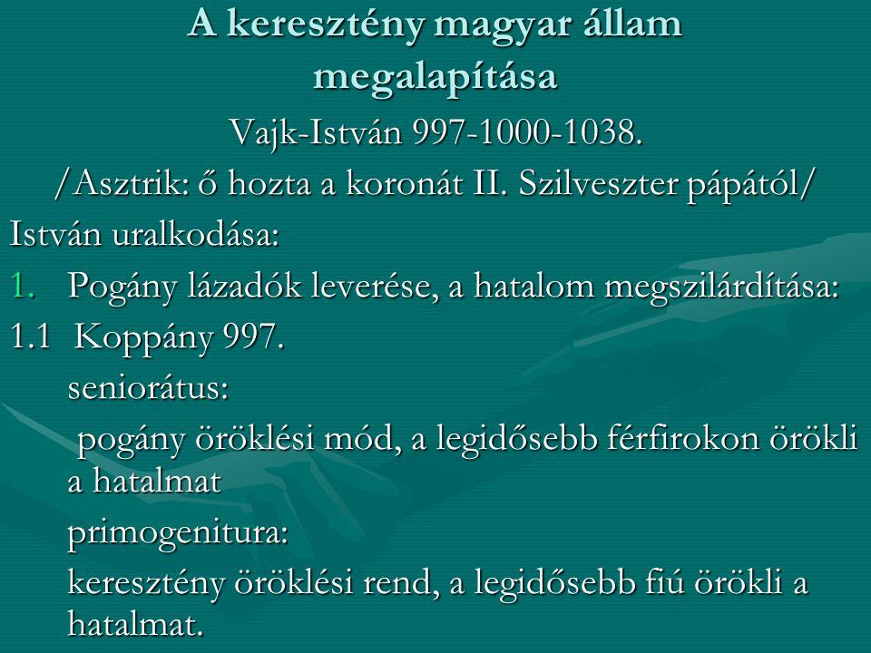 A keresztény magyar állam megalapítása Vajk-István 997-1000-1038. /Asztrik: ő hozta a koronát II. Szilveszter pápától/ István uralkodása: 1.Pogány láz