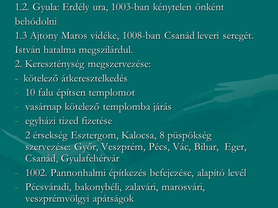 1.2. Gyula: Erdély ura, 1003-ban kénytelen önként behódolni 1.3 Ajtony Maros vidéke, 1008-ban Csanád leveri seregét. István hatalma megszilárdul. 2. K