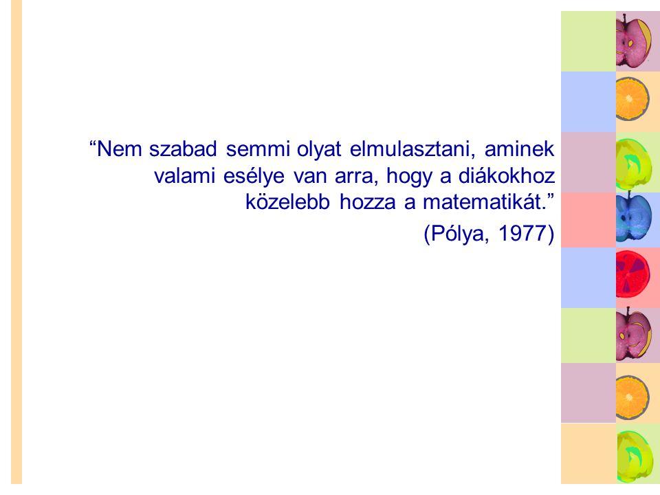"""""""Nem szabad semmi olyat elmulasztani, aminek valami esélye van arra, hogy a diákokhoz közelebb hozza a matematikát."""" (Pólya, 1977)"""