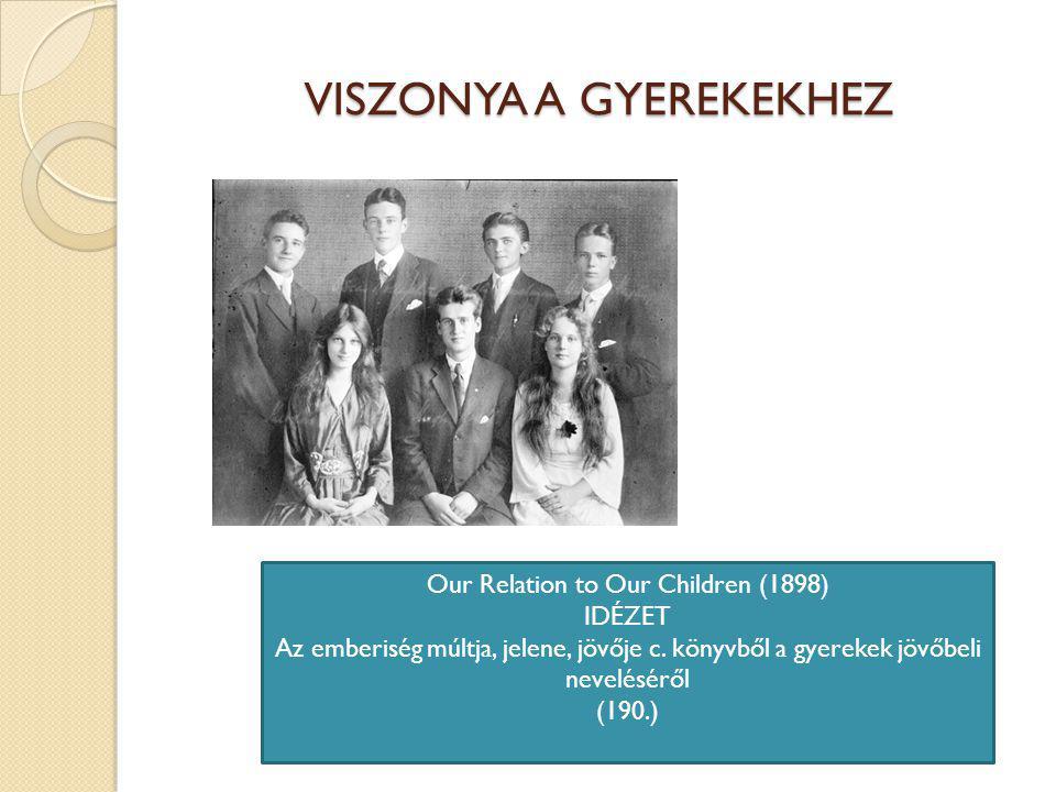 VISZONYA A GYEREKEKHEZ Our Relation to Our Children (1898) IDÉZET Az emberiség múltja, jelene, jövője c.