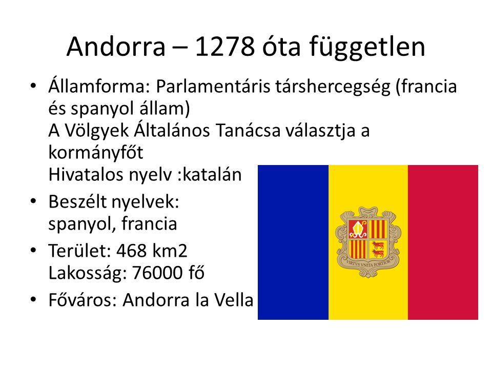 Andorra – 1278 óta független Államforma: Parlamentáris társhercegség (francia és spanyol állam) A Völgyek Általános Tanácsa választja a kormányfőt Hivatalos nyelv :katalán Beszélt nyelvek: spanyol, francia Terület: 468 km2 Lakosság: 76000 fő Főváros: Andorra la Vella