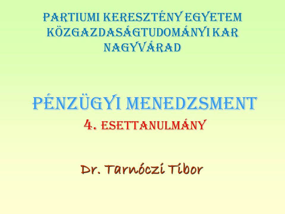 PÉNZÜGYI MENEDZSMENT 4. ESETTANULMÁNY Dr. Tarnóczi Tibor PARTIUMI KERESZTÉNY EGYETEM KÖZGAZDASÁGTUDOMÁNYI KAR NAGYVÁRAD