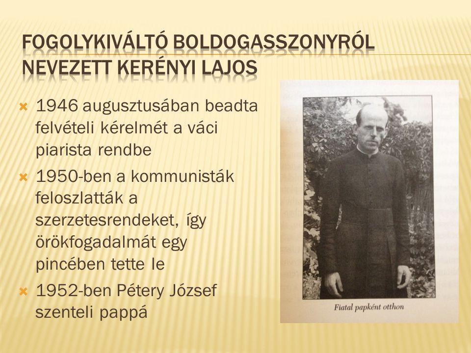  1946 augusztusában beadta felvételi kérelmét a váci piarista rendbe  1950-ben a kommunisták feloszlatták a szerzetesrendeket, így örökfogadalmát egy pincében tette le  1952-ben Pétery József szenteli pappá