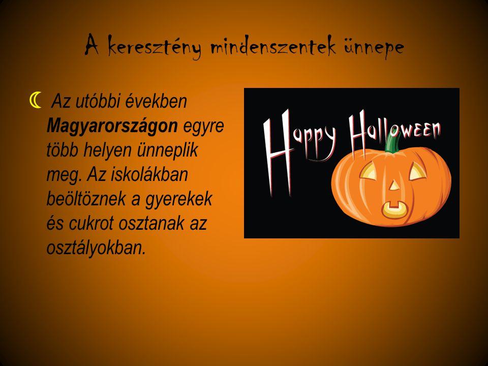 A keresztény mindenszentek ünnepe  Az utóbbi években Magyarországon egyre több helyen ünneplik meg. Az iskolákban beöltöznek a gyerekek és cukrot osz