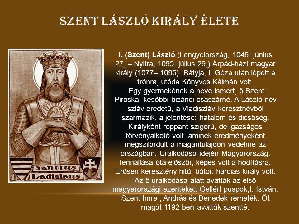 SZENT LÁSZLÓ KIRÁLY ÉLETE I. (Szent) László (Lengyelország, 1046. június 27. – Nyitra, 1095. július 29.) Árpád-házi magyar király (1077– 1095). Bátyja