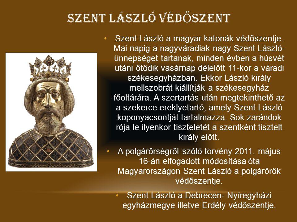SZENT LÁSZLÓ VÉD Ő SZENT Szent László a magyar katonák védőszentje. Mai napig a nagyváradiak nagy Szent László- ünnepséget tartanak, minden évben a hú