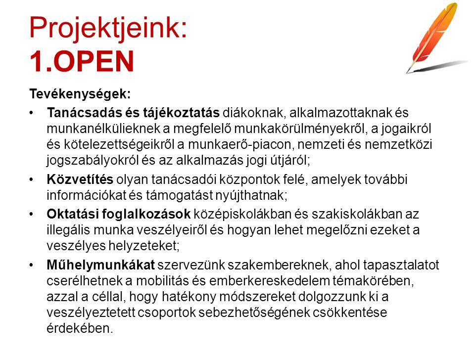 Projektjeink: 1.OPEN Tevékenységek: Tanácsadás és tájékoztatás diákoknak, alkalmazottaknak és munkanélkülieknek a megfelelő munkakörülményekről, a jogaikról és kötelezettségeikről a munkaerő-piacon, nemzeti és nemzetközi jogszabályokról és az alkalmazás jogi útjáról; Közvetítés olyan tanácsadói központok felé, amelyek további információkat és támogatást nyújthatnak; Oktatási foglalkozások középiskolákban és szakiskolákban az illegális munka veszélyeiről és hogyan lehet megelőzni ezeket a veszélyes helyzeteket; Műhelymunkákat szervezünk szakembereknek, ahol tapasztalatot cserélhetnek a mobilitás és emberkereskedelem témakörében, azzal a céllal, hogy hatékony módszereket dolgozzunk ki a veszélyeztetett csoportok sebezhetőségének csökkentése érdekében.