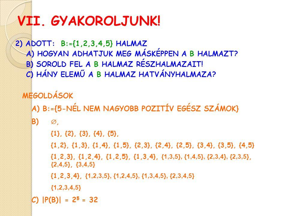 VII. GYAKOROLJUNK! 2) ADOTT: B:={1,2,3,4,5} HALMAZ A) HOGYAN ADHATJUK MEG MÁSKÉPPEN A B HALMAZT? B) SOROLD FEL A B HALMAZ RÉSZHALMAZAIT! C) HÁNY ELEMŰ