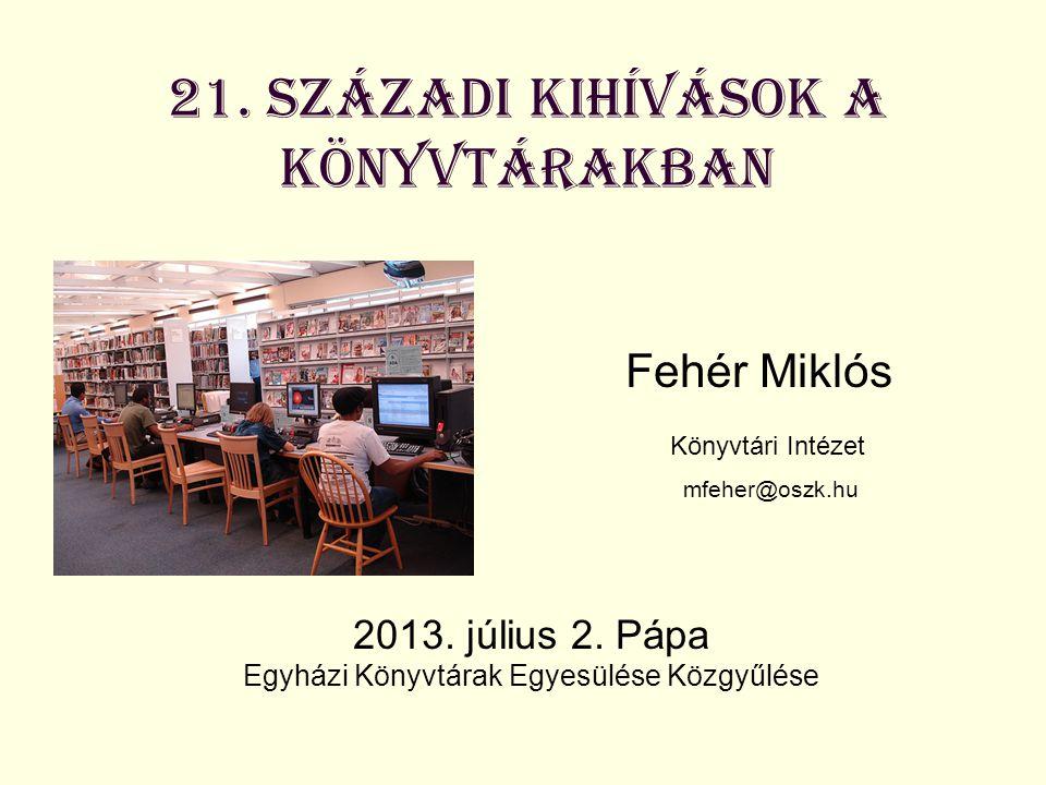 21. századi kihívások a könyvtárakban Fehér Miklós Könyvtári Intézet mfeher@oszk.hu 2013. július 2. Pápa Egyházi Könyvtárak Egyesülése Közgyűlése