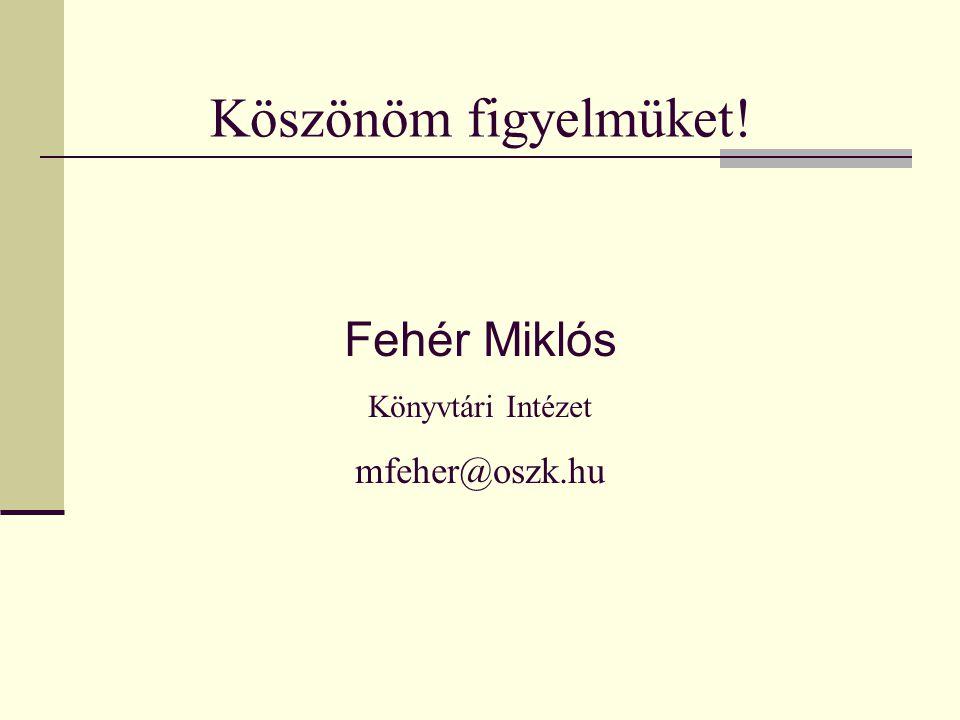 Köszönöm figyelmüket! Fehér Miklós Könyvtári Intézet mfeher@oszk.hu