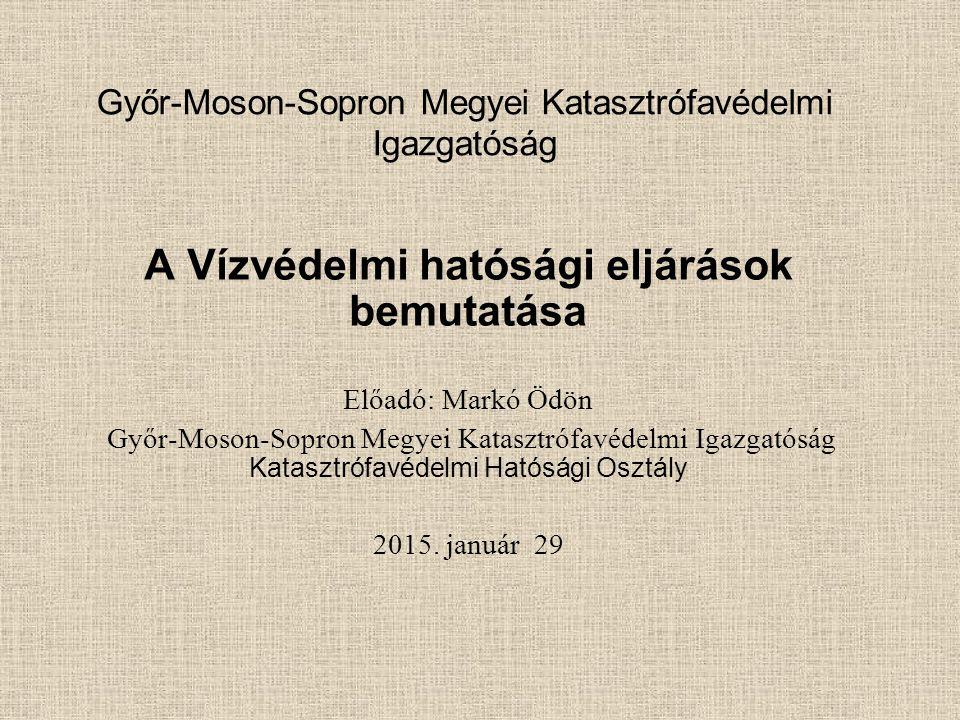 Győr-Moson-Sopron Megyei Katasztrófavédelmi Igazgatóság A Vízvédelmi hatósági eljárások bemutatása Előadó: Markó Ödön Győr-Moson-Sopron Megyei Kataszt